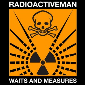 Radioactive Man 'Waits & Measures'